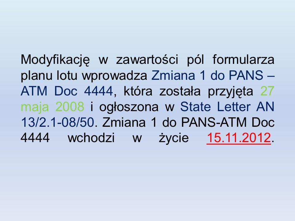 Modyfikację w zawartości pól formularza planu lotu wprowadza Zmiana 1 do PANS – ATM Doc 4444, która została przyjęta 27 maja 2008 i ogłoszona w State Letter AN 13/2.1-08/50.
