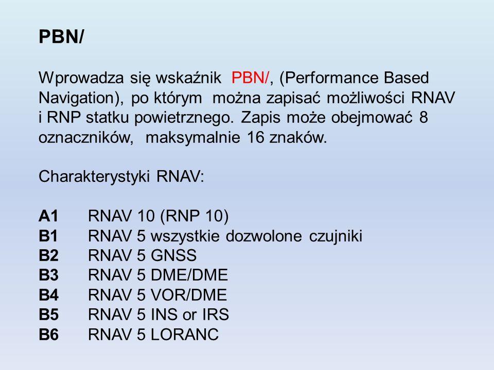 PBN/ Wprowadza się wskaźnik PBN/, (Performance Based Navigation), po którym można zapisać możliwości RNAV i RNP statku powietrznego. Zapis może obejmo