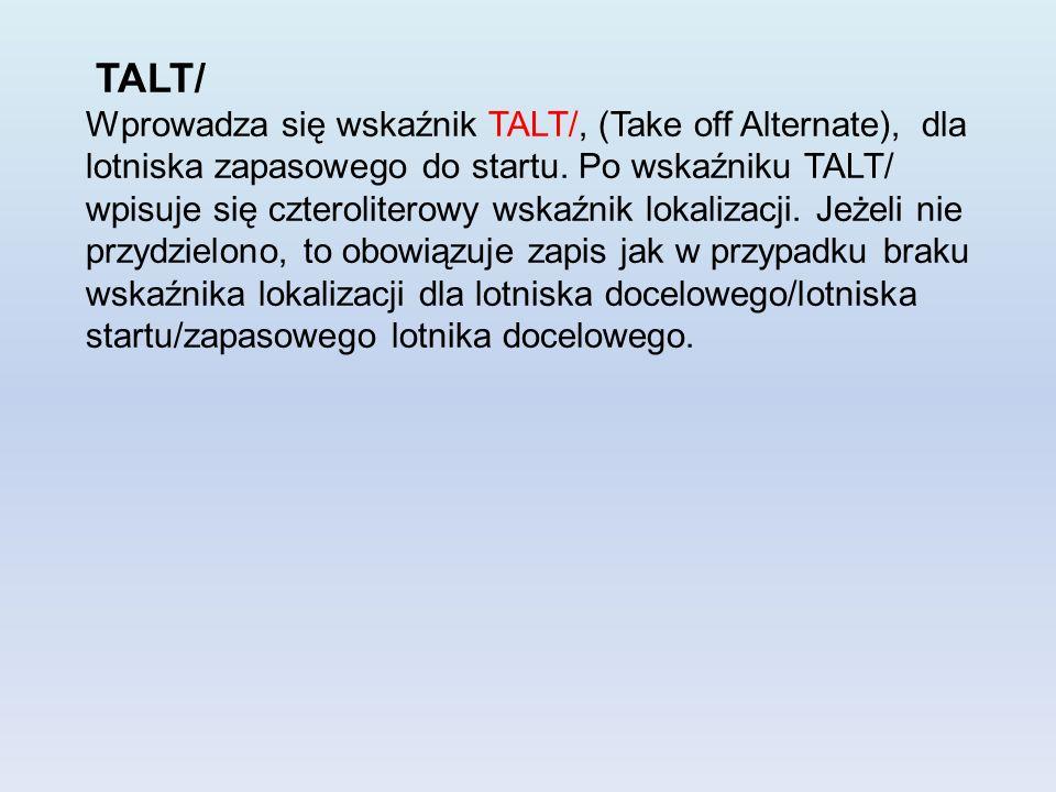 TALT/ Wprowadza się wskaźnik TALT/, (Take off Alternate), dla lotniska zapasowego do startu. Po wskaźniku TALT/ wpisuje się czteroliterowy wskaźnik lo