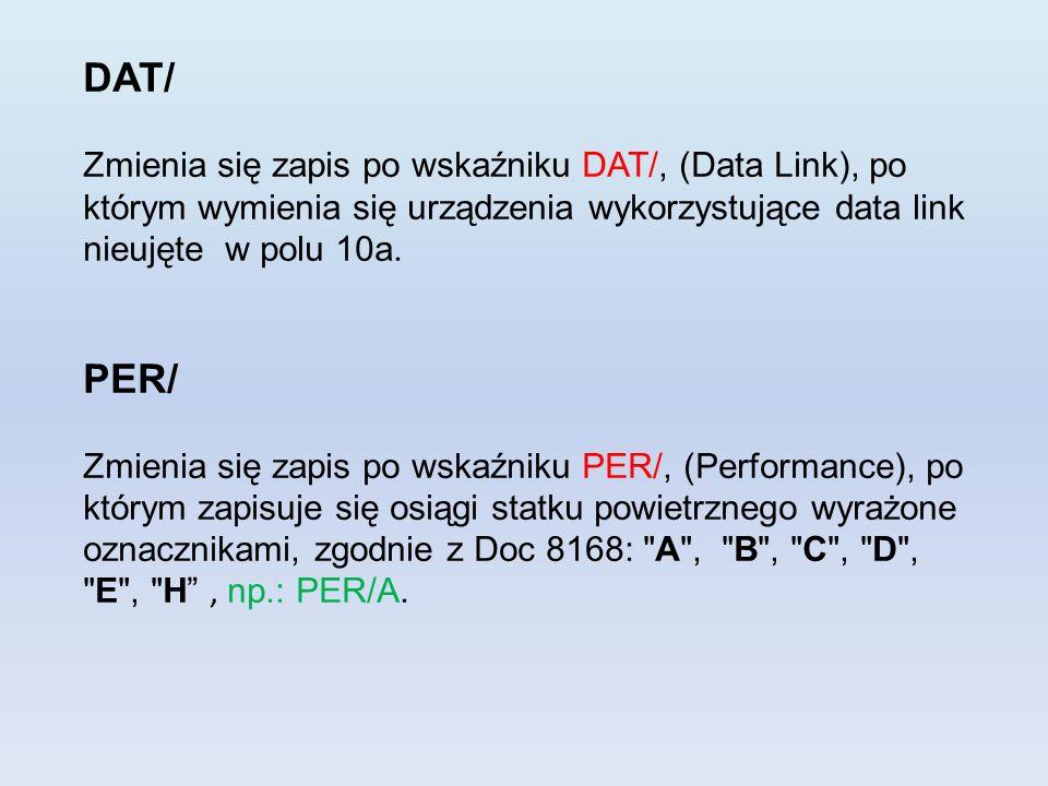DAT/ Zmienia się zapis po wskaźniku DAT/, (Data Link), po którym wymienia się urządzenia wykorzystujące data link nieujęte w polu 10a. PER/ Zmienia si