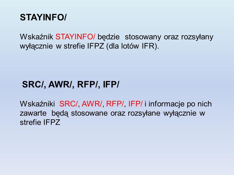 STAYINFO/ Wskaźnik STAYINFO/ będzie stosowany oraz rozsyłany wyłącznie w strefie IFPZ (dla lotów IFR). SRC/, AWR/, RFP/, IFP/ Wskaźniki SRC/, AWR/, RF