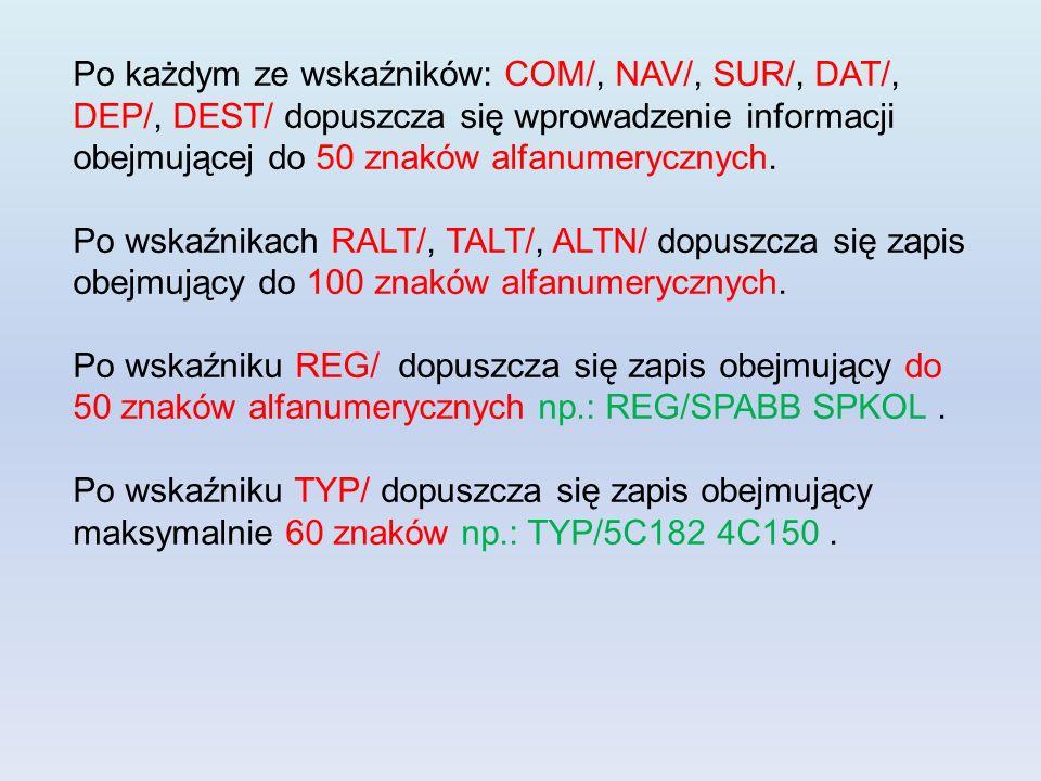 Po każdym ze wskaźników: COM/, NAV/, SUR/, DAT/, DEP/, DEST/ dopuszcza się wprowadzenie informacji obejmującej do 50 znaków alfanumerycznych. Po wskaź