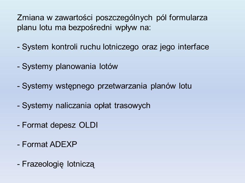 Zmiana w zawartości poszczególnych pól formularza planu lotu ma bezpośredni wpływ na: - System kontroli ruchu lotniczego oraz jego interface - Systemy planowania lotów - Systemy wstępnego przetwarzania planów lotu - Systemy naliczania opłat trasowych - Format depesz OLDI - Format ADEXP - Frazeologię lotniczą