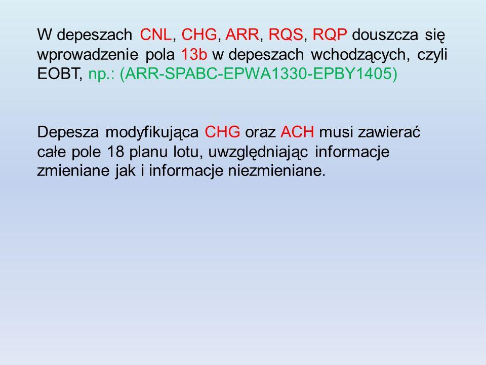 W depeszach CNL, CHG, ARR, RQS, RQP douszcza się wprowadzenie pola 13b w depeszach wchodzących, czyli EOBT, np.: (ARR-SPABC-EPWA1330-EPBY1405) Depesza modyfikująca CHG oraz ACH musi zawierać całe pole 18 planu lotu, uwzględniając informacje zmieniane jak i informacje niezmieniane.