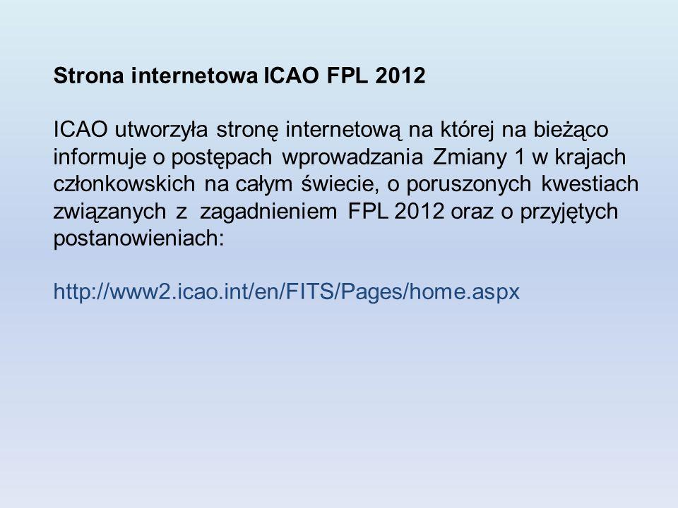 Strona internetowa ICAO FPL 2012 ICAO utworzyła stronę internetową na której na bieżąco informuje o postępach wprowadzania Zmiany 1 w krajach członkowskich na całym świecie, o poruszonych kwestiach związanych z zagadnieniem FPL 2012 oraz o przyjętych postanowieniach: http://www2.icao.int/en/FITS/Pages/home.aspx
