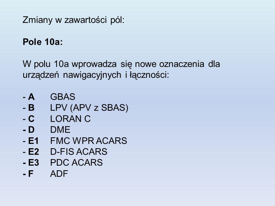 Zmiany w zawartości pól: Pole 10a: W polu 10a wprowadza się nowe oznaczenia dla urządzeń nawigacyjnych i łączności: - AGBAS - BLPV (APV z SBAS) - CLOR