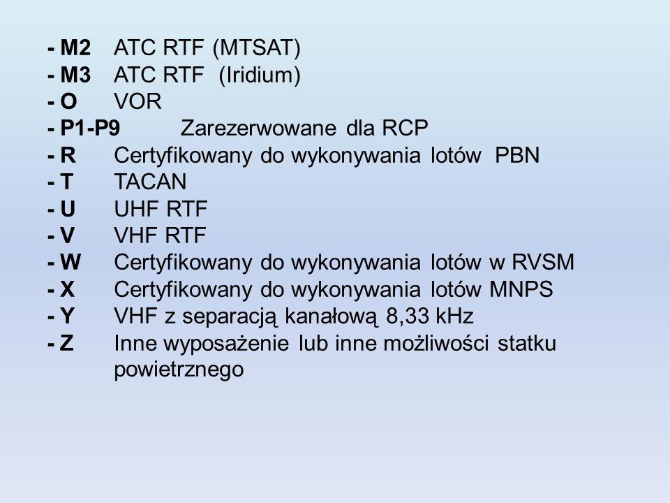 - M2ATC RTF (MTSAT) - M3ATC RTF (Iridium) - OVOR - P1-P9Zarezerwowane dla RCP - RCertyfikowany do wykonywania lotów PBN - TTACAN - UUHF RTF - VVHF RTF - WCertyfikowany do wykonywania lotów w RVSM - XCertyfikowany do wykonywania lotów MNPS - YVHF z separacją kanałową 8,33 kHz - ZInne wyposażenie lub inne możliwości statku powietrznego