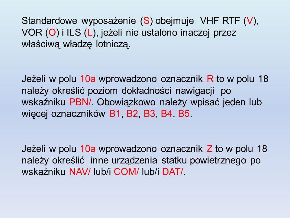 Standardowe wyposażenie (S) obejmuje VHF RTF (V), VOR (O) i ILS (L), jeżeli nie ustalono inaczej przez właściwą władzę lotniczą. Jeżeli w polu 10a wpr