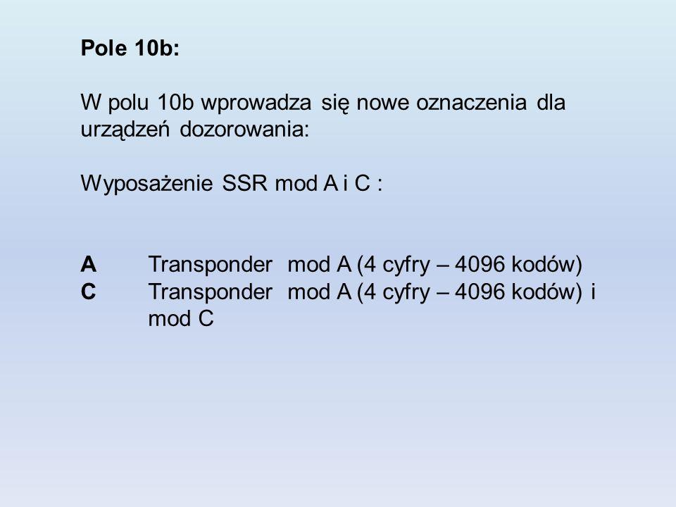 Pole 10b: W polu 10b wprowadza się nowe oznaczenia dla urządzeń dozorowania: Wyposażenie SSR mod A i C : A Transponder mod A (4 cyfry – 4096 kodów) C Transponder mod A (4 cyfry – 4096 kodów) i mod C