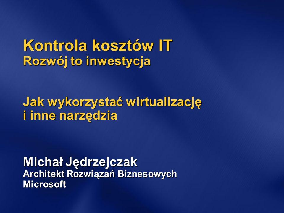 Kontrola kosztów IT Rozwój to inwestycja Jak wykorzystać wirtualizację i inne narzędzia Michał Jędrzejczak Architekt Rozwiązań Biznesowych Microsoft