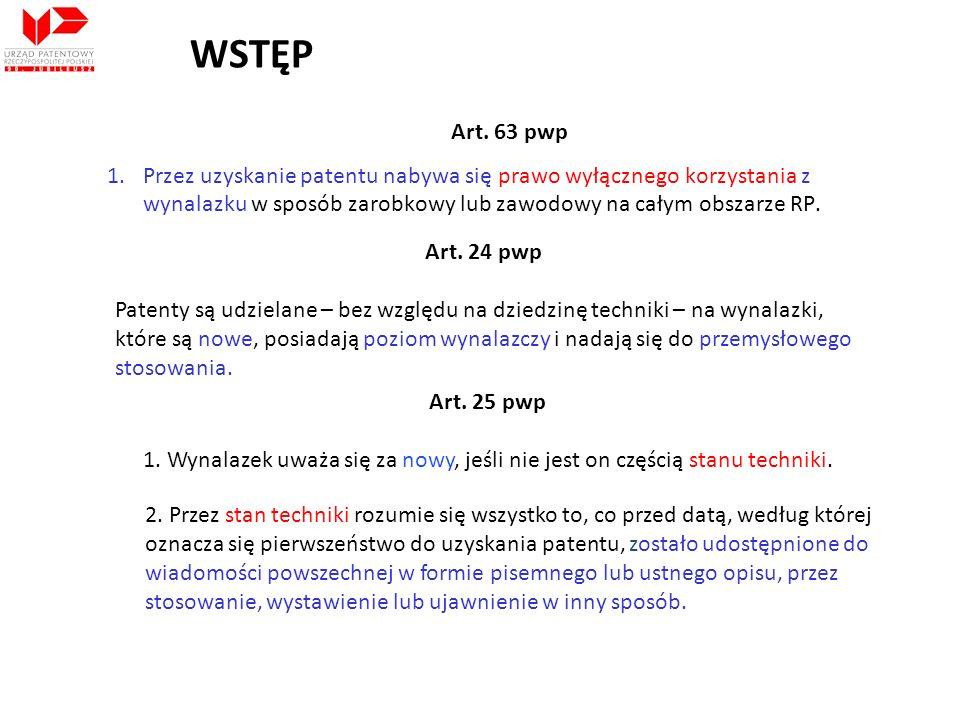 WSTĘP Art. 63 pwp 1.Przez uzyskanie patentu nabywa się prawo wyłącznego korzystania z wynalazku w sposób zarobkowy lub zawodowy na całym obszarze RP.