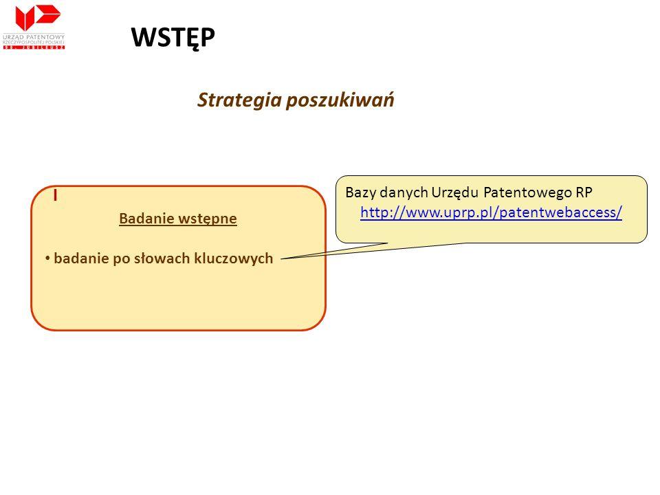 Strategia poszukiwań Badanie wstępne badanie po słowach kluczowych Bazy danych Urzędu Patentowego RP http://www.uprp.pl/patentwebaccess/ I WSTĘP