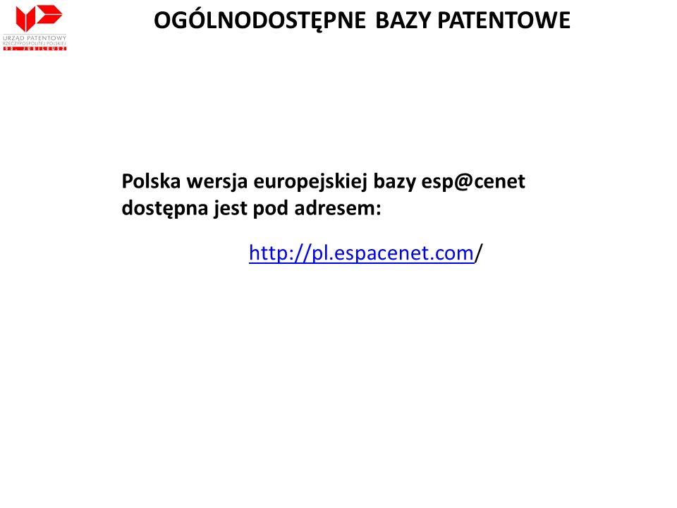 http://pl.espacenet.comhttp://pl.espacenet.com/ Polska wersja europejskiej bazy esp@cenet dostępna jest pod adresem: OGÓLNODOSTĘPNE BAZY PATENTOWE