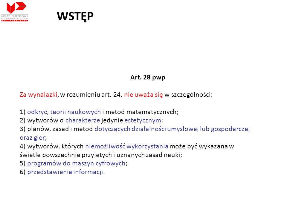 WSTĘP Art. 28 pwp Za wynalazki, w rozumieniu art. 24, nie uważa się w szczególności: 1) odkryć, teorii naukowych i metod matematycznych; 2) wytworów o