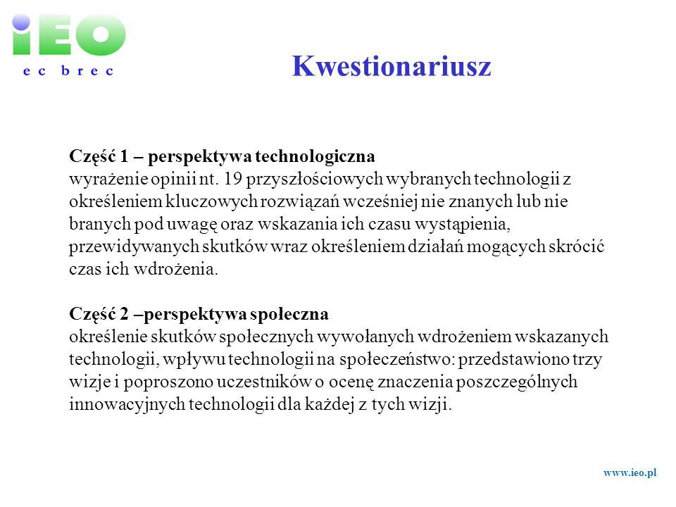 www.ieo.pl Technologie popytowe – wzrost zapotrzebowania kontra efektywność energetyczna Transport Przemieszczanie Rozwój sieci elektroenergetycznej Przyszłość technologii odnawialnych Magazynowanie i dystrybucja energii Wyczerpywanie się zasobów kopalnych Energia jądrowa Podatki energetyczne i ceny Przyszłe stosunki społeczne Przyszłość pracy Trendy demograficzne Postęp technologiczny Cele i ograniczenia z zakresu ochrony środowiska 15 obszarów tematycznych 43 kluczowe czynniki systemu Proces formułowania kwestionariusza- Część 1 – perspektywa technologiczna Burza mózgów