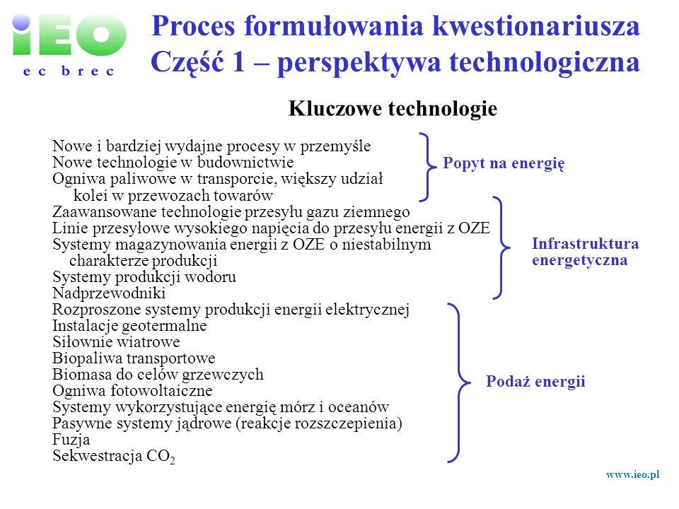 www.ieo.pl 1.Biomasa do celów ogrzewania jest powszechnie stosowana 2.15% przewozów towarów koleją 3.Nowe i bardziej wydajne procesy przemysłowe (50% zmniejszenie popytu) 4.Redukcja popytu na energię w sektorze mieszkaniowym (inteligentne systemy w 50% budynków) 5.25% udział odnawialnych źródeł energii w energii pierwotnej 6.Praktyczne stosowanie technologii oceanicznych 7.30% udział generacji energii rozproszonej w rynku 8.20% udział ogniw paliwowych w rynku transportowym 9.25% biopaliw w transporcie 10.Magazynowanie energii dla OZE, charakteryzującymi się niestabilnością produkcji energii, jest szeroko stosowane 11.Reaktory jądrowe oparte na systemach pasywnego bezpieczeństwa są praktycznym stosowaniu 12.Materiały nadprzewodnikowe są szeroko stosowane w systemach energetycznych 13.Wyłapywanie i sekwestracja CO2 w praktycznym stosowaniu 14.Energia z OZE praktycznie wykorzystywana w przesyle energii poprzez sieci międzynarodowe 15.5% fotowoltaiki w rynku energii elektrycznej 16.Fuzja termojądrowa w praktycznym stosowaniu 17.Wysoka penetracja rynkowa wodoru produkowanego z odnawialnych źródeł energii 18.Wysoka penetracja rynkowa wodoru z różnorodnych źródeł 19.Produkcja wodoru na drodze biologicznej w praktycznym stosowaniu Proces formułowania kwestionariusza Część 1 – perspektywa technologiczna 19 tez technologicznych