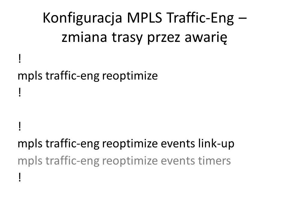 Konfiguracja MPLS Traffic-Eng – zmiana trasy przez awarię ! mpls traffic-eng reoptimize ! mpls traffic-eng reoptimize events link-up mpls traffic-eng
