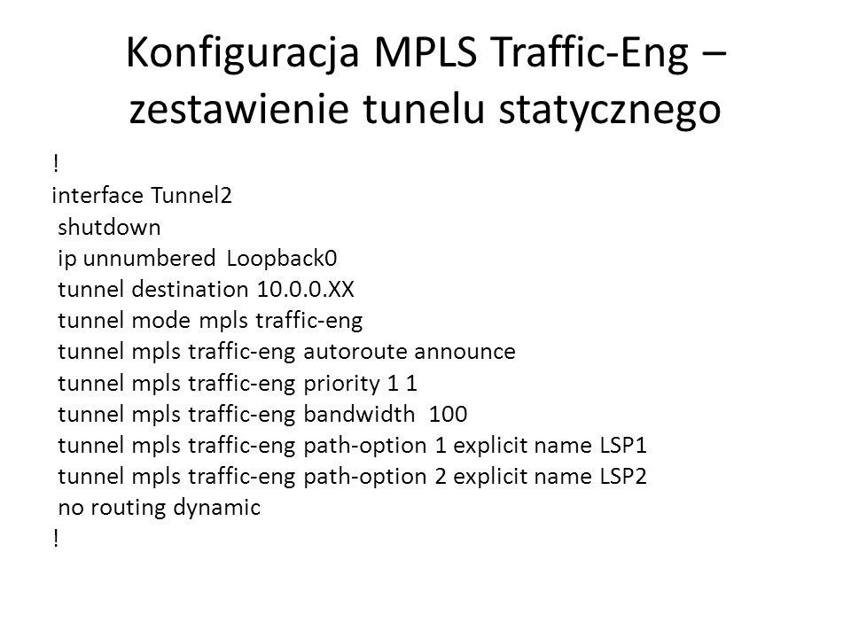 Konfiguracja MPLS Traffic-Eng – zestawienie tunelu statycznego ! interface Tunnel2 shutdown ip unnumbered Loopback0 tunnel destination 10.0.0.XX tunne