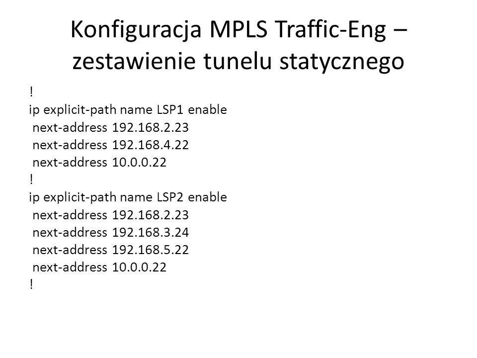Konfiguracja MPLS Traffic-Eng – zestawienie tunelu statycznego ! ip explicit-path name LSP1 enable next-address 192.168.2.23 next-address 192.168.4.22