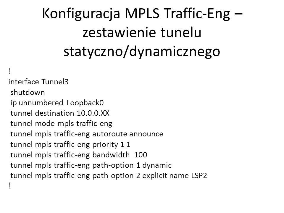 Konfiguracja MPLS Traffic-Eng – zestawienie tunelu statyczno/dynamicznego ! interface Tunnel3 shutdown ip unnumbered Loopback0 tunnel destination 10.0