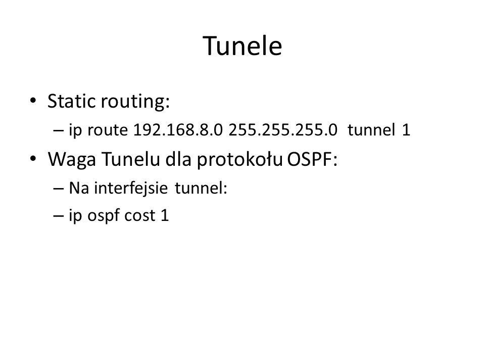 Tunele Static routing: – ip route 192.168.8.0 255.255.255.0 tunnel 1 Waga Tunelu dla protokołu OSPF: – Na interfejsie tunnel: – ip ospf cost 1