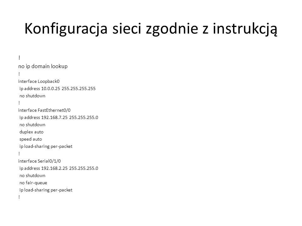 Konfiguracja sieci zgodnie z instrukcją ! no ip domain lookup ! interface Loopback0 ip address 10.0.0.25 255.255.255.255 no shutdown ! interface FastE