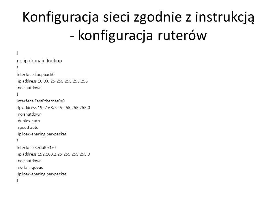 Konfiguracja sieci zgodnie z instrukcją - konfiguracja ruterów ! no ip domain lookup ! interface Loopback0 ip address 10.0.0.25 255.255.255.255 no shu