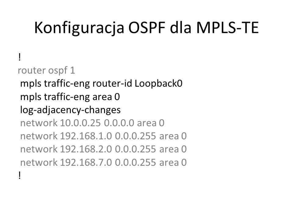 Konfiguracja OSPF dla MPLS-TE ! router ospf 1 mpls traffic-eng router-id Loopback0 mpls traffic-eng area 0 log-adjacency-changes network 10.0.0.25 0.0