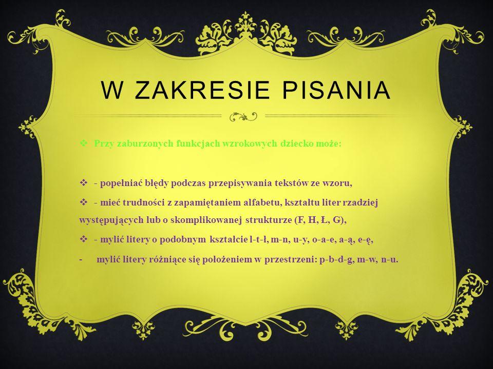 W ZAKRESIE PISANIA Przy zaburzonych funkcjach wzrokowych dziecko może: - popełniać błędy podczas przepisywania tekstów ze wzoru, - mieć trudności z zapamiętaniem alfabetu, kształtu liter rzadziej występujących lub o skomplikowanej strukturze (F, H, Ł, G), - mylić litery o podobnym kształcie l-t-ł, m-n, u-y, o-a-e, a-ą, e-ę, - mylić litery różniące się położeniem w przestrzeni: p-b-d-g, m-w, n-u.