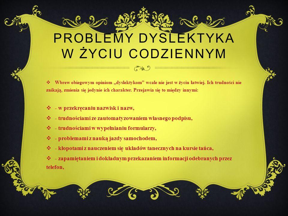PROBLEMY DYSLEKTYKA W ŻYCIU CODZIENNYM Wbrew obiegowym opiniom dyslektykom wcale nie jest w życiu łatwiej.