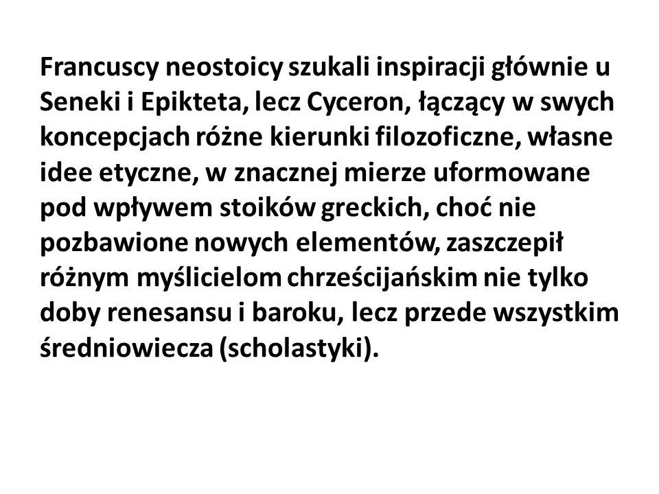 Francuscy neostoicy szukali inspiracji głównie u Seneki i Epikteta, lecz Cyceron, łączący w swych koncepcjach różne kierunki filozoficzne, własne idee