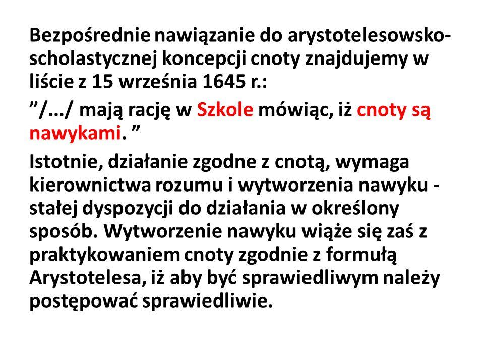 Bezpośrednie nawiązanie do arystotelesowsko- scholastycznej koncepcji cnoty znajdujemy w liście z 15 września 1645 r.: /.../ mają rację w Szkole mówiąc, iż cnoty są nawykami.