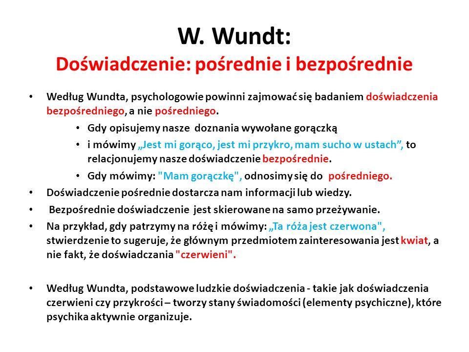 W. Wundt: Doświadczenie: pośrednie i bezpośrednie Według Wundta, psychologowie powinni zajmować się badaniem doświadczenia bezpośredniego, a nie pośre