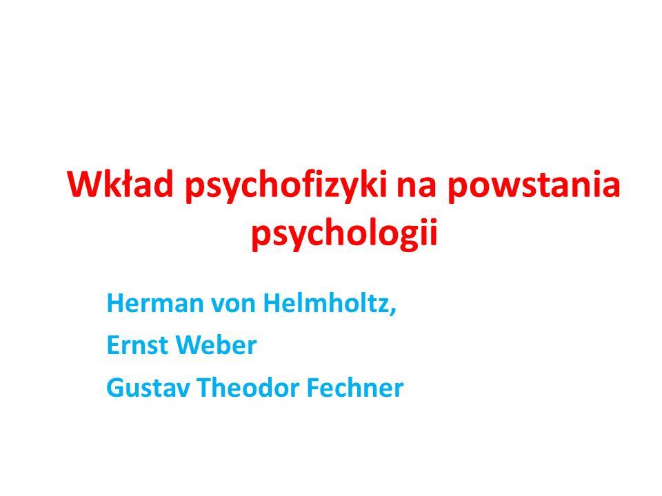 Wkład psychofizyki na powstania psychologii Herman von Helmholtz, Ernst Weber Gustav Theodor Fechner