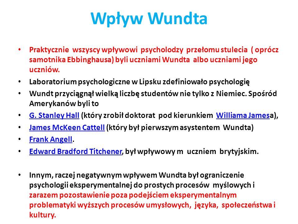 Wpływ Wundta Praktycznie wszyscy wpływowi psycholodzy przełomu stulecia ( oprócz samotnika Ebbinghausa) byli uczniami Wundta albo uczniami jego uczniów.