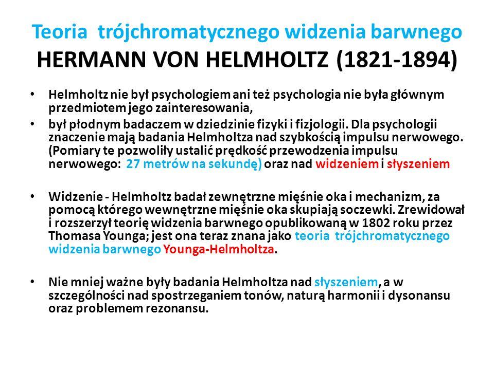 Teoria trójchromatycznego widzenia barwnego HERMANN VON HELMHOLTZ (1821-1894) Helmholtz nie był psychologiem ani też psychologia nie była głównym przedmiotem jego zainteresowania, był płodnym badaczem w dziedzinie fizyki i fizjologii.