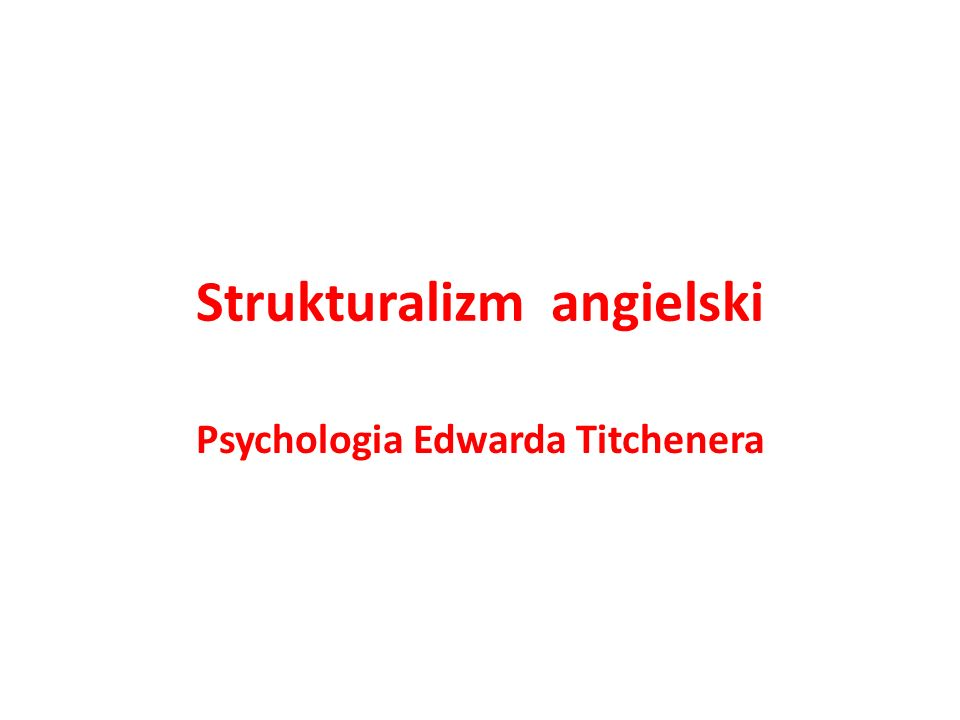 Strukturalizm angielski Psychologia Edwarda Titchenera