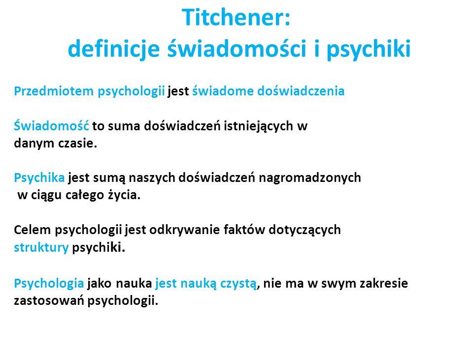 Titchener: definicje świadomości i psychiki Przedmiotem psychologii jest świadome doświadczenia Świadomość to suma doświadczeń istniejących w danym czasie.