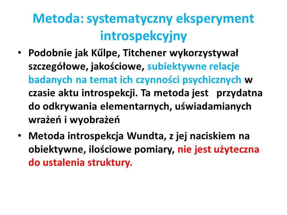 Metoda: systematyczny eksperyment introspekcyjny Podobnie jak Kűlpe, Titchener wykorzystywał szczegółowe, jakościowe, subiektywne relacje badanych na temat ich czynności psychicznych w czasie aktu introspekcji.
