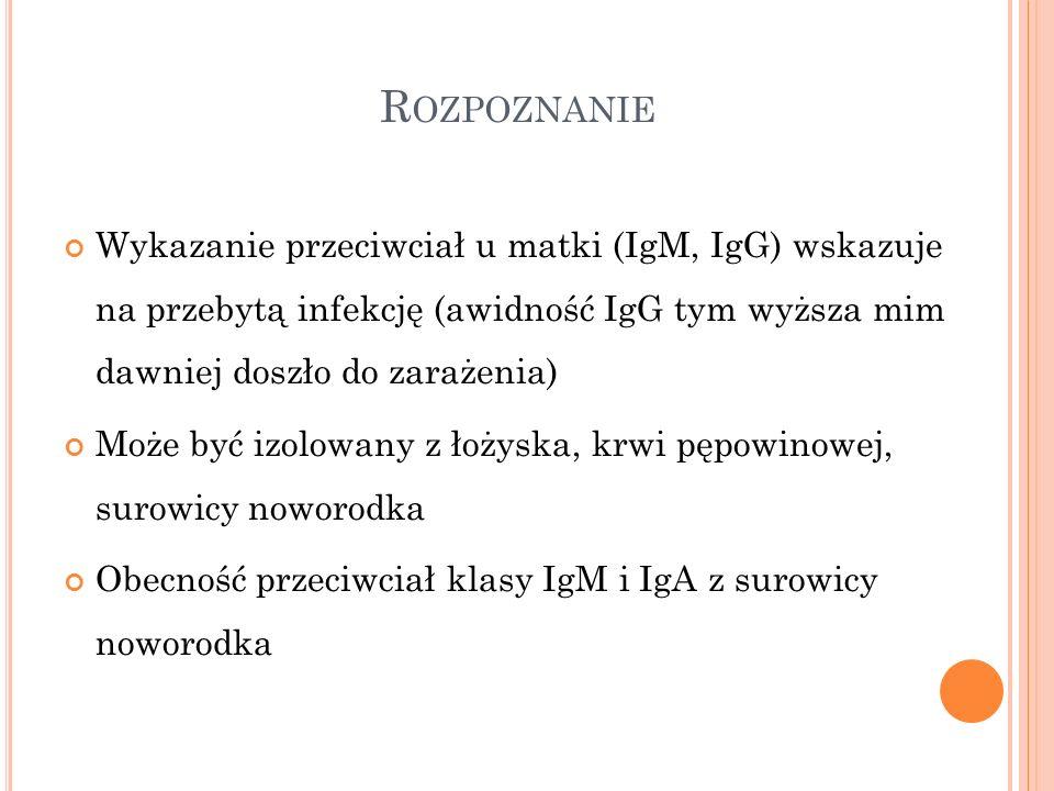 R OZPOZNANIE Wykazanie przeciwciał u matki (IgM, IgG) wskazuje na przebytą infekcję (awidność IgG tym wyższa mim dawniej doszło do zarażenia) Może być