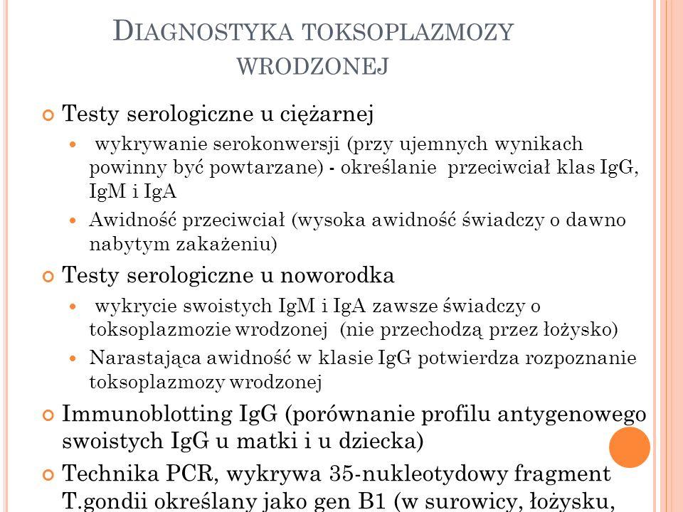 D IAGNOSTYKA TOKSOPLAZMOZY WRODZONEJ Testy serologiczne u ciężarnej wykrywanie serokonwersji (przy ujemnych wynikach powinny być powtarzane) - określa
