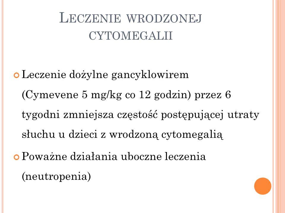 L ECZENIE WRODZONEJ CYTOMEGALII Leczenie dożylne gancyklowirem (Cymevene 5 mg/kg co 12 godzin) przez 6 tygodni zmniejsza częstość postępującej utraty
