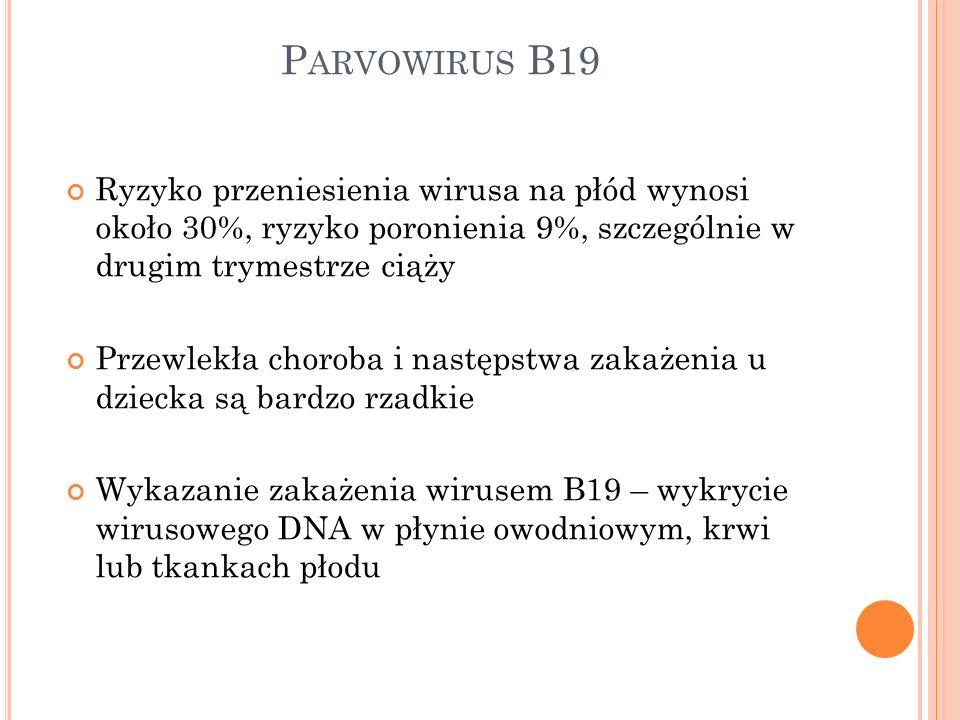 P ARVOWIRUS B19 Ryzyko przeniesienia wirusa na płód wynosi około 30%, ryzyko poronienia 9%, szczególnie w drugim trymestrze ciąży Przewlekła choroba i