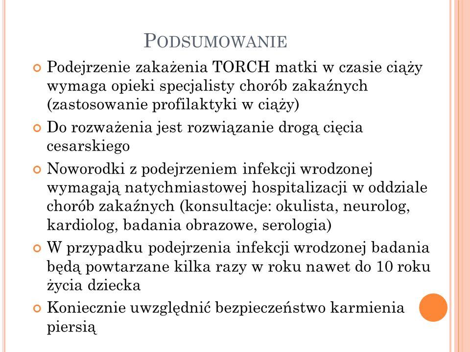 P ODSUMOWANIE Podejrzenie zakażenia TORCH matki w czasie ciąży wymaga opieki specjalisty chorób zakaźnych (zastosowanie profilaktyki w ciąży) Do rozwa
