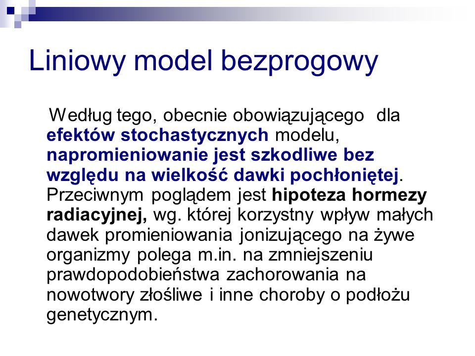 Liniowy model bezprogowy Według tego, obecnie obowiązującego dla efektów stochastycznych modelu, napromieniowanie jest szkodliwe bez względu na wielko