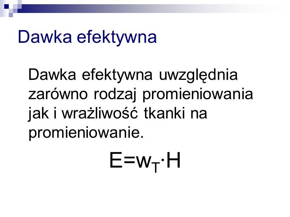 Dawka efektywna Dawka efektywna uwzględnia zarówno rodzaj promieniowania jak i wrażliwość tkanki na promieniowanie. E=w T ·H