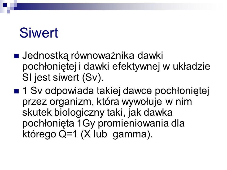 Siwert Jednostką równoważnika dawki pochłoniętej i dawki efektywnej w układzie SI jest siwert (Sv). 1 Sv odpowiada takiej dawce pochłoniętej przez org