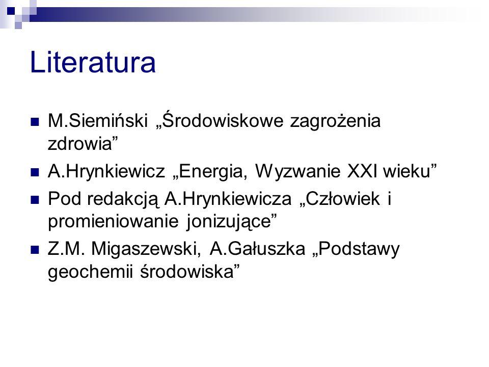 Literatura M.Siemiński Środowiskowe zagrożenia zdrowia A.Hrynkiewicz Energia, Wyzwanie XXI wieku Pod redakcją A.Hrynkiewicza Człowiek i promieniowanie jonizujące Z.M.