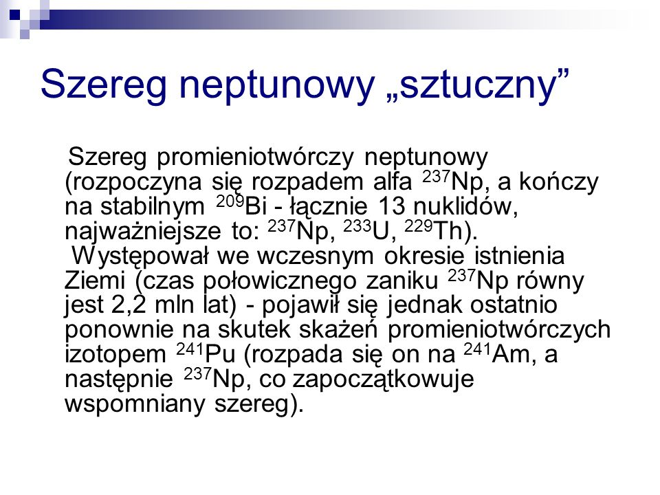 Szereg neptunowy sztuczny Szereg promieniotwórczy neptunowy (rozpoczyna się rozpadem alfa 237 Np, a kończy na stabilnym 209 Bi - łącznie 13 nuklidów, najważniejsze to: 237 Np, 233 U, 229 Th).
