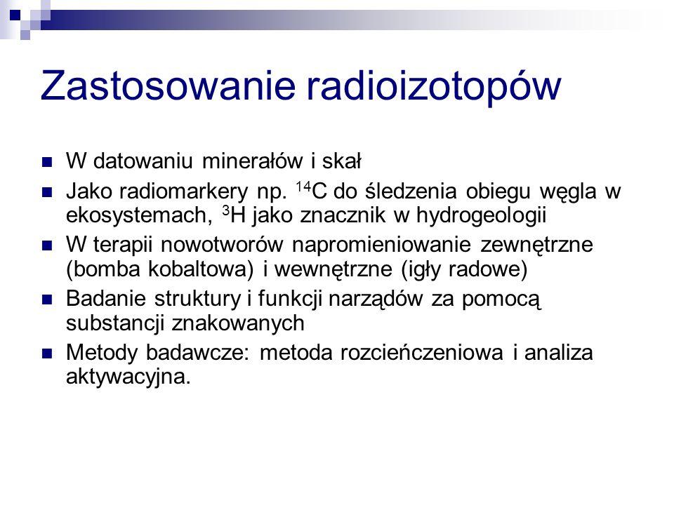 Zastosowanie radioizotopów W datowaniu minerałów i skał Jako radiomarkery np. 14 C do śledzenia obiegu węgla w ekosystemach, 3 H jako znacznik w hydro
